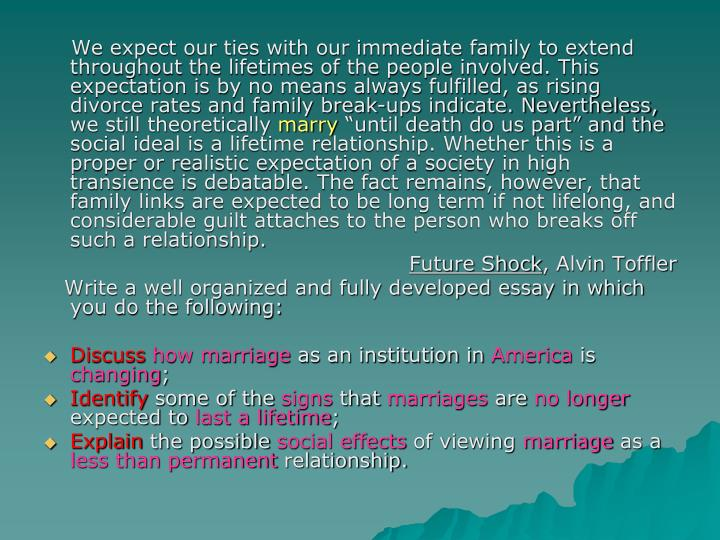 We expect our ties with our immediate family to extend throughout the lifetimes of the people involved. This expectation is by no means always fulfilled, as rising divorce rates and family break-ups indicate. Nevertheless, we still theoretically