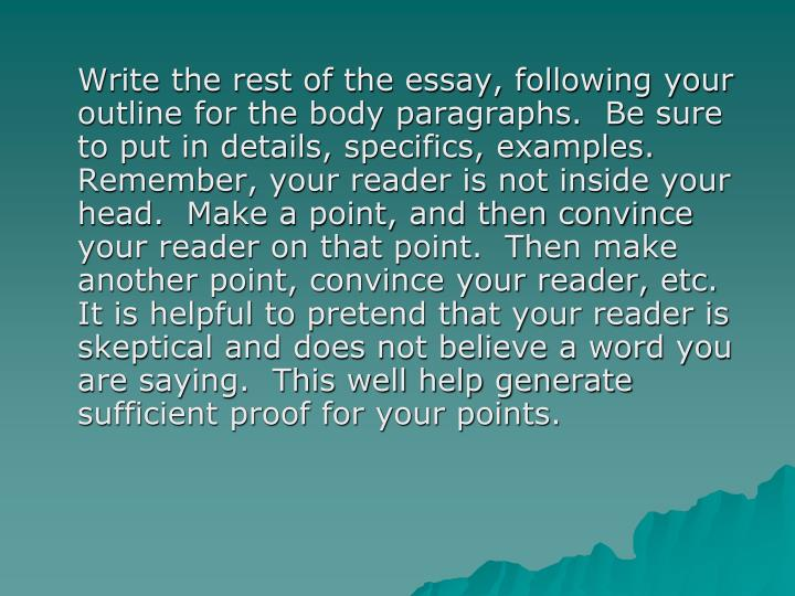 Write the rest of the essay, following your outline for the body paragraphs.  Be sure to put in details, specifics, examples.  Remember, your reader is not inside your head.  Make a point, and then convince your reader on that point.  Then make another point, convince your reader, etc.  It is helpful to pretend that your reader is skeptical and does not believe a word you are saying.  This well help generate sufficient proof for your points.