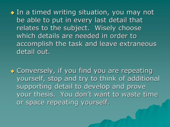In a timed writing situation, you may not be able to put in every last detail that relates to the subject.  Wisely choose which details are needed in order to accomplish the task and leave extraneous detail out.
