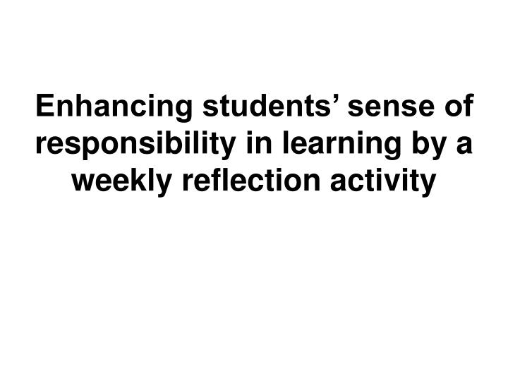 Enhancing students sense of responsibility in learning by a weekly reflection activity