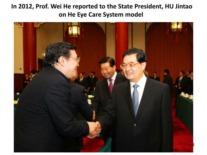 In 2012, Prof. Wei He reported to the State President, HU Jintao on He Eye Care System model