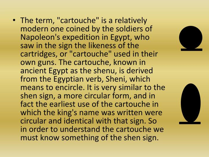 """The term, """"cartouche"""" is a relatively modern one coined by the soldiers of Napoleon's expedition in Egypt, who saw in the sign the likeness of the cartridges, or """"cartouche"""" used in their own guns. The cartouche, known in ancient Egypt as the"""