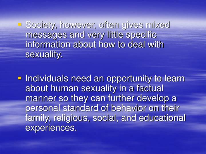 Society, however, often gives mixed messages and very little specific information about how to deal with sexuality.
