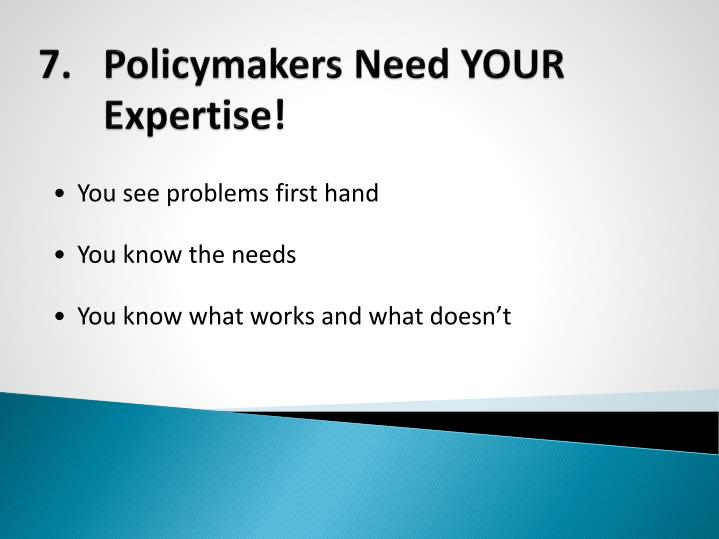 7.	Policymakers Need YOUR Expertise!