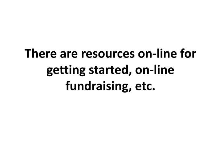 There are resources on-line for getting started, on-line fundraising, etc.