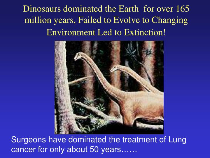 Dinosaurs dominated the Earth  for over 165 million years, Failed to Evolve to Changing Environment Led to Extinction!