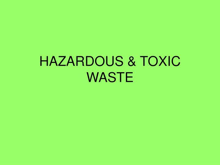 HAZARDOUS & TOXIC WASTE