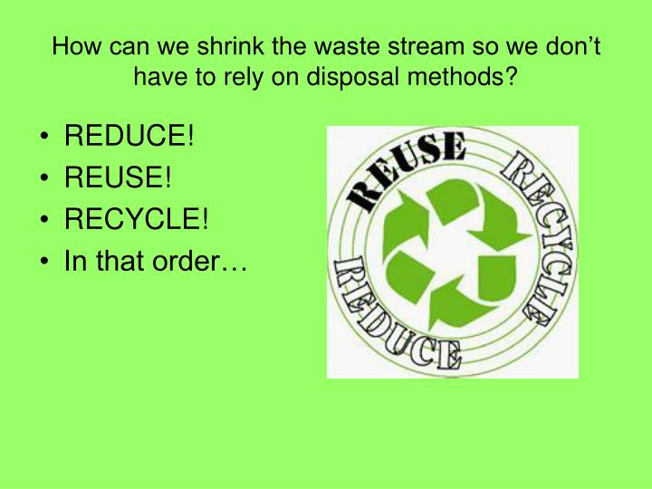How can we shrink the waste stream so we don't have to rely on disposal methods?