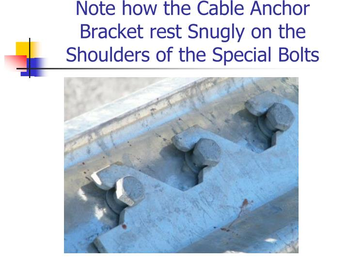 Note how the Cable Anchor Bracket rest Snugly on the Shoulders of the Special Bolts