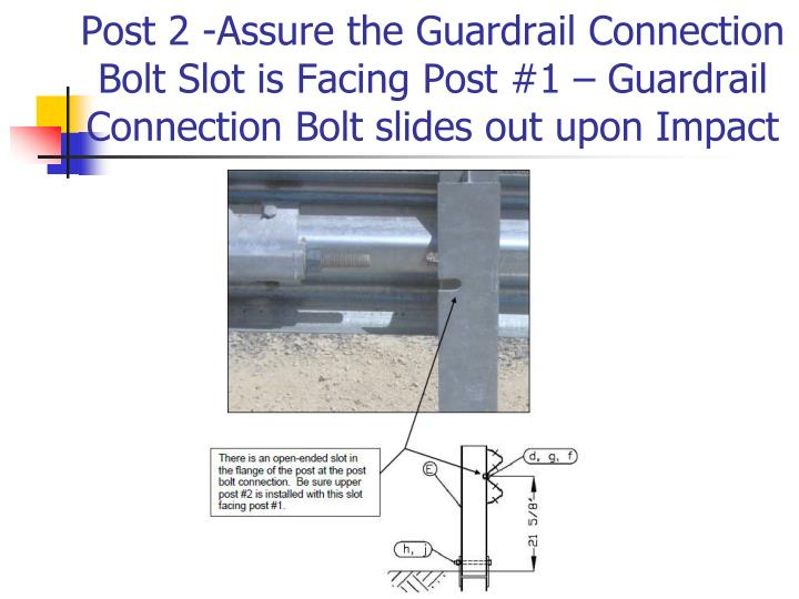 Post 2 -Assure the Guardrail Connection Bolt Slot is Facing Post #1 – Guardrail Connection Bolt slides out upon Impact