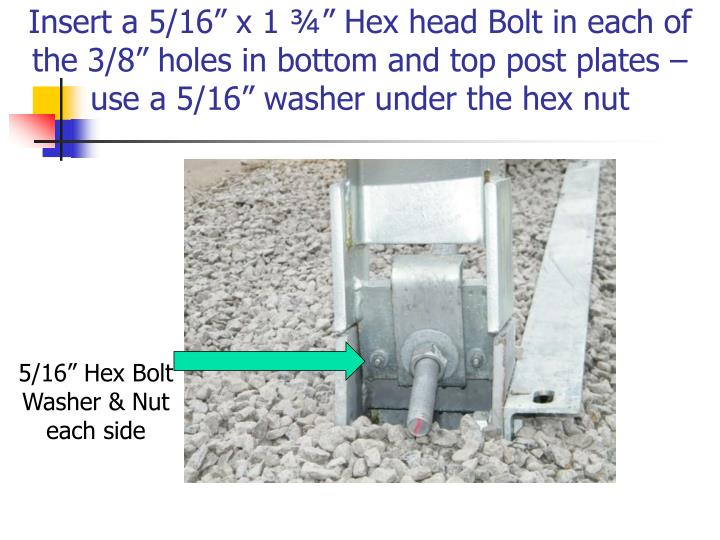 "Insert a 5/16"" x 1 ¾"" Hex head Bolt in each of the 3/8"" holes in bottom and top post plates – use a 5/16"" washer under the hex nut"