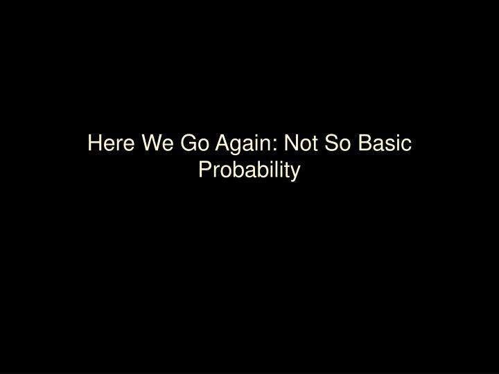 Here We Go Again: Not So Basic Probability