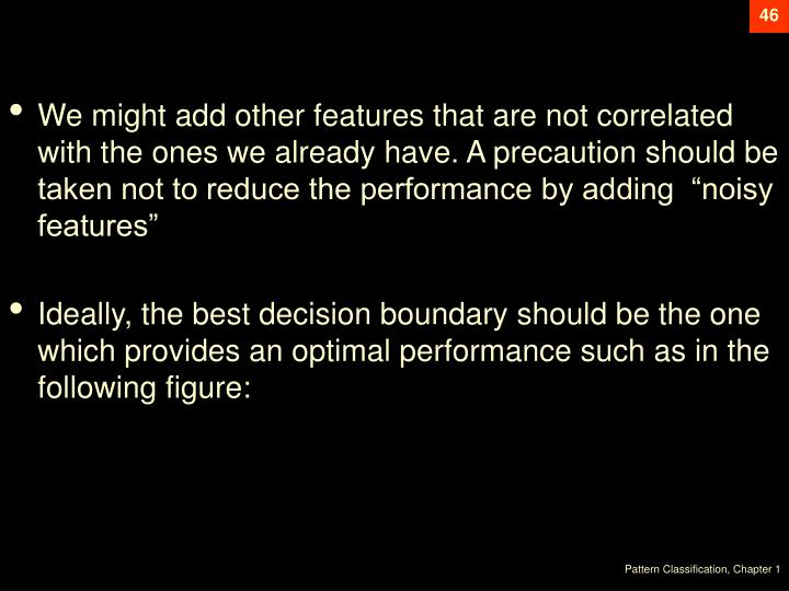 """We might add other features that are not correlated with the ones we already have. A precaution should be taken not to reduce the performance by adding  """"noisy features"""""""