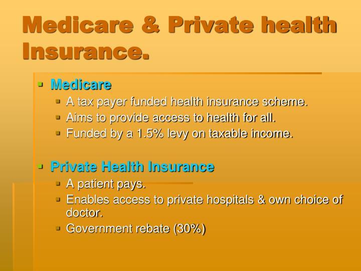 Medicare & Private health Insurance.