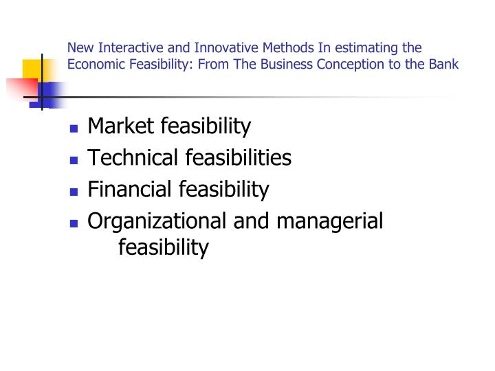 New Interactive and Innovative Methods In estimating the Economic Feasibility: From The Business Conception to the Bank