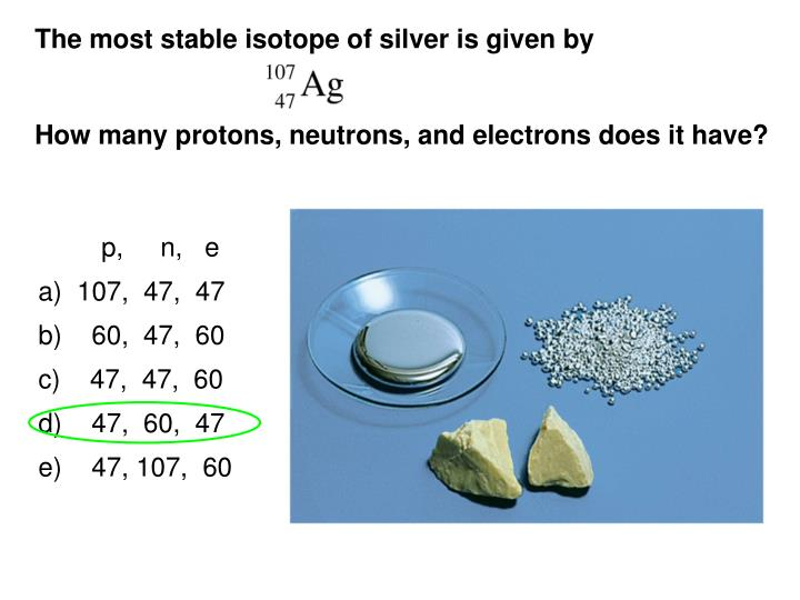 The most stable isotope of silver is given by