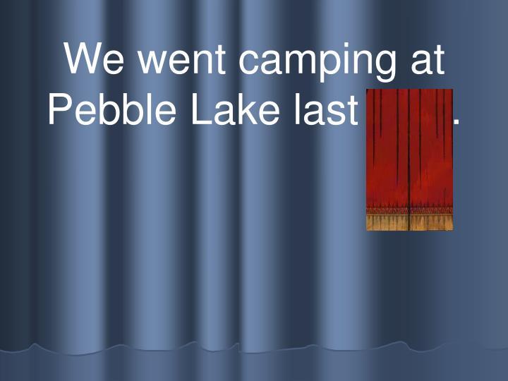 We went camping at Pebble Lake last year.