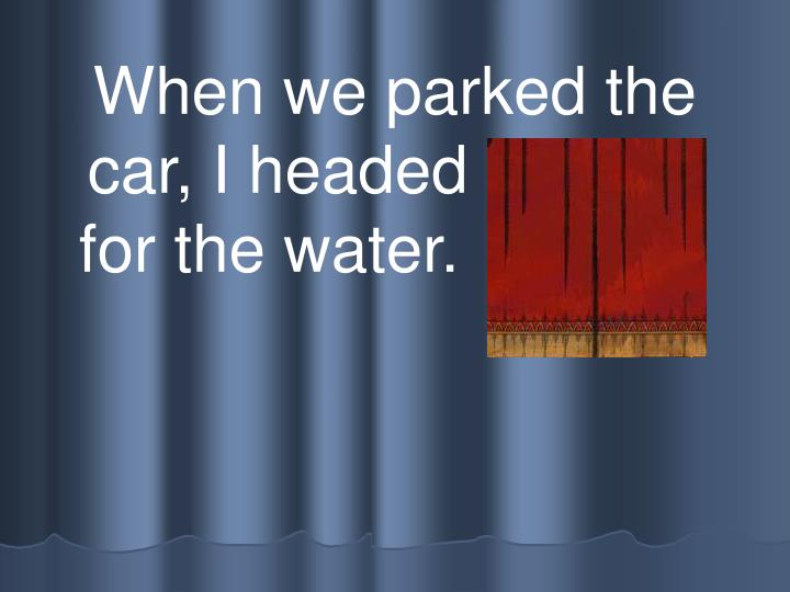 When we parked the car, I headed straight for the water.