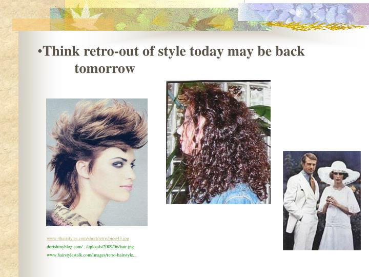Think retro-out of style today may be back tomorrow