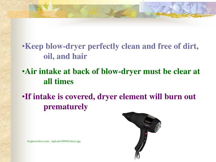 Keep blow-dryer perfectly clean and free of dirt, oil, and hair