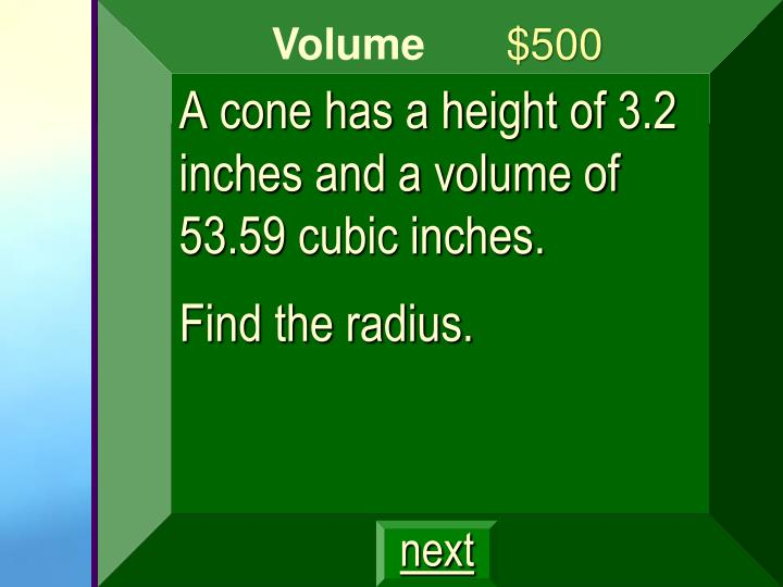 A cone has a height of 3.2 inches and a volume of 53.59 cubic inches.