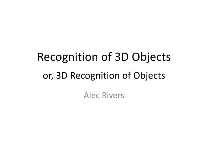 recognition of 3d objects or 3d recognition of objects