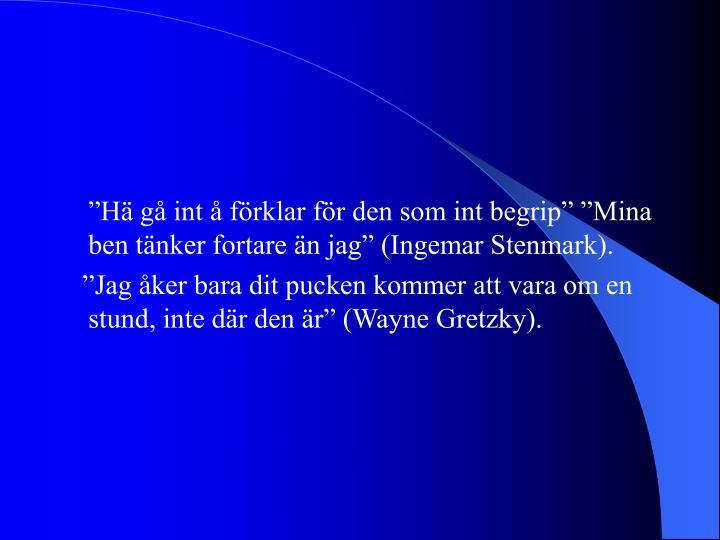 """""""Hä gå int å förklar för den som int begrip"""" """"Mina ben tänker fortare än jag"""" (Ingemar Stenmark)."""