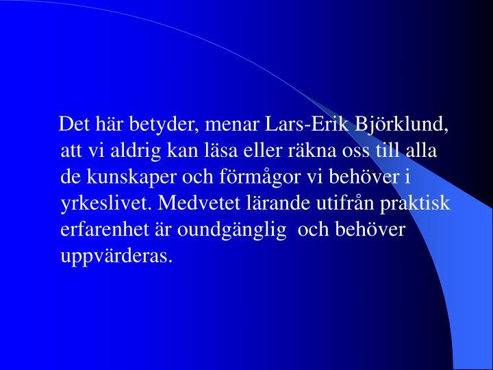 Det här betyder, menar Lars-Erik Björklund, att vi aldrig kan läsa eller räkna oss till alla de kunskaper och förmågor vi behöver i yrkeslivet. Medvetet lärande utifrån praktisk erfarenhet är oundgänglig  och behöver uppvärderas.