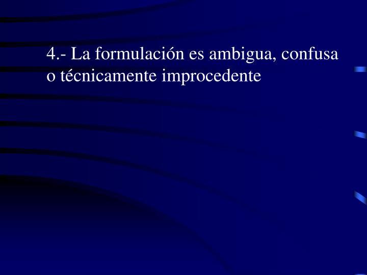 4.- La formulación es ambigua, confusa o técnicamente improcedente