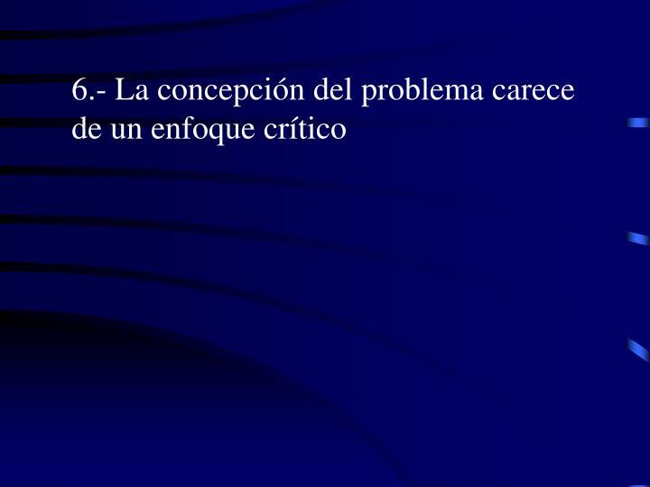 6.- La concepción del problema carece de un enfoque crítico