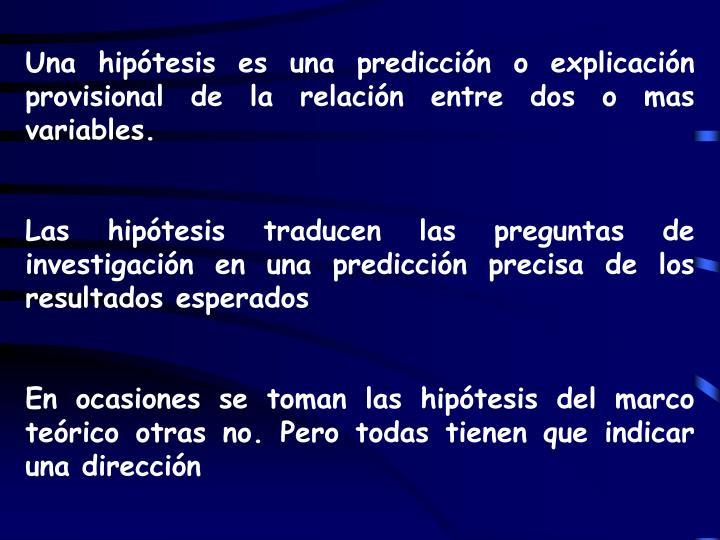 Una hipótesis es una predicción o explicación provisional de la relación entre dos o mas variables.