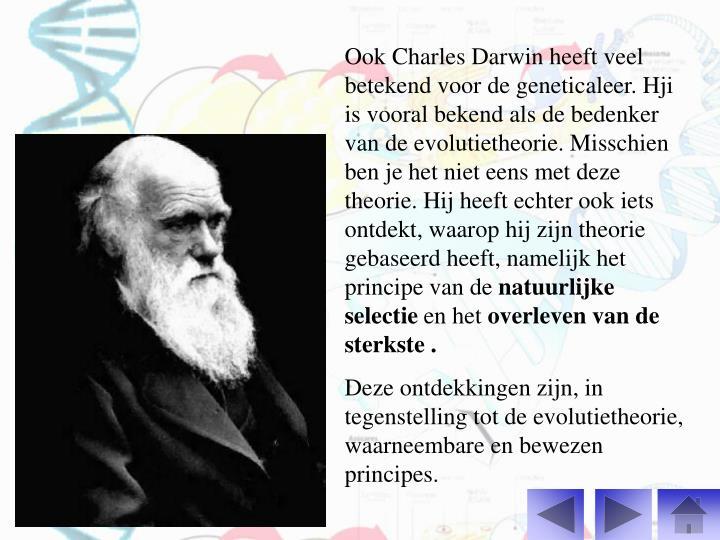 Ook Charles Darwin heeft veel betekend voor de geneticaleer. Hji is vooral bekend als de bedenker van de evolutietheorie. Misschien ben je het niet eens met deze theorie. Hij heeft echter ook iets ontdekt, waarop hij zijn theorie gebaseerd heeft, namelijk het principe van de
