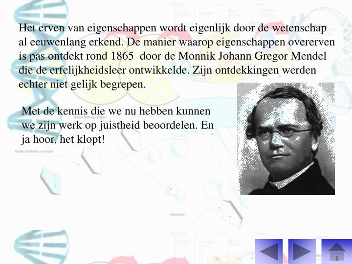 Het erven van eigenschappen wordt eigenlijk door de wetenschap al eeuwenlang erkend. De manier waarop eigenschappen overerven is pas ontdekt rond 1865  door de Monnik Johann Gregor Mendel die de erfelijkheidsleer ontwikkelde. Zijn ontdekkingen werden echter niet gelijk begrepen.
