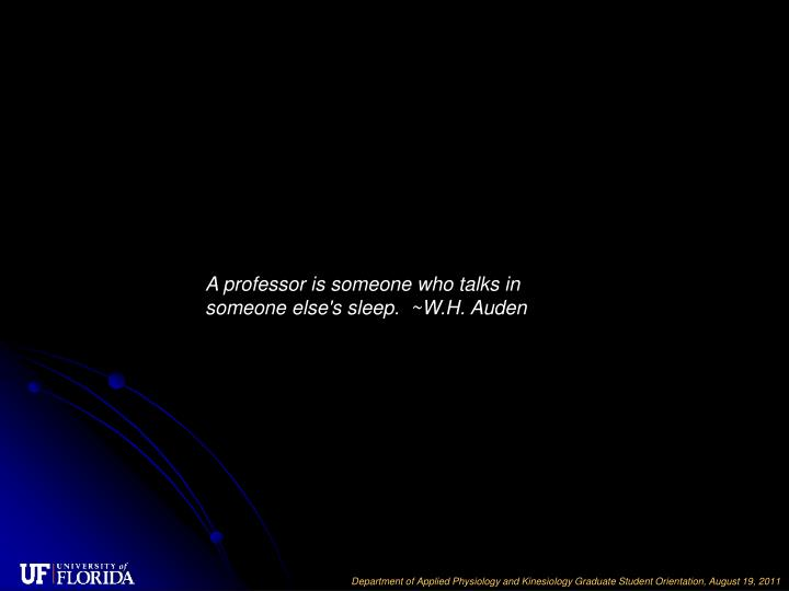 A professor is someone who talks in someone else's sleep. ~W.H. Auden