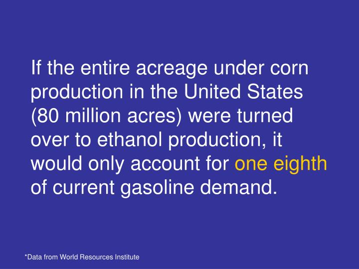 If the entire acreage under corn production in the United States (80 million acres) were turned over to ethanol production, it would only account for