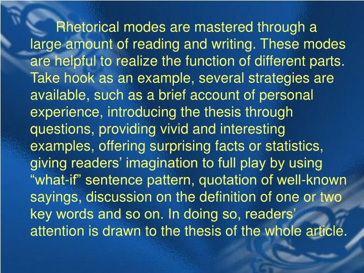 """Rhetorical modes are mastered through a large amount of reading and writing. These modes are helpful to realize the function of different parts. Take hook as an example, several strategies are available, such as a brief account of personal experience, introducing the thesis through questions, providing vivid and interesting examples, offering surprising facts or statistics, giving readers' imagination to full play by using """"what-if"""" sentence pattern, quotation of well-known sayings, discussion on the definition of one or two key words and so on. In doing so, readers' attention is drawn to the thesis of the whole article."""