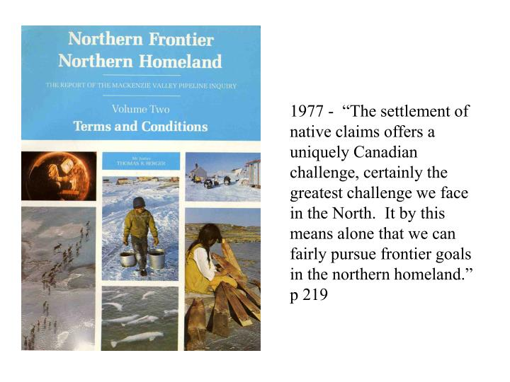 """1977 -  """"The settlement of native claims offers a uniquely Canadian challenge, certainly the greatest challenge we face in the North.  It by this means alone that we can fairly pursue frontier goals in the northern homeland."""" p 219"""