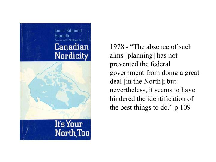 """1978 - """"The absence of such aims [planning] has not prevented the federal government from doing a great deal [in the North]; but nevertheless, it seems to have hindered the identification of the best things to do."""" p 109"""