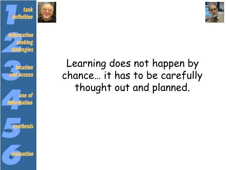 Learning does not happen by chance… it has to be carefully thought out and planned.