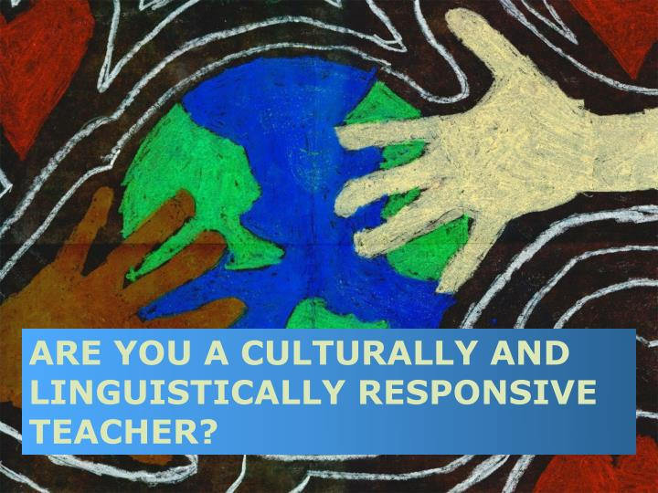 Are you a culturally and linguistically responsive teacher