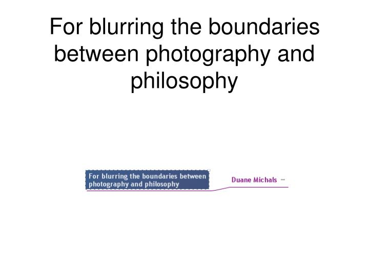 For blurring the boundaries between photography and philosophy