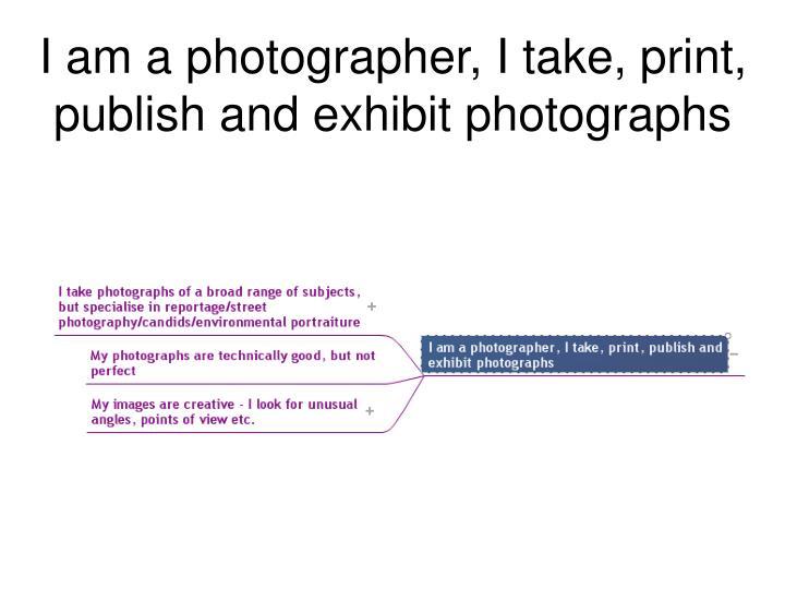 I am a photographer, I take, print, publish and exhibit photographs