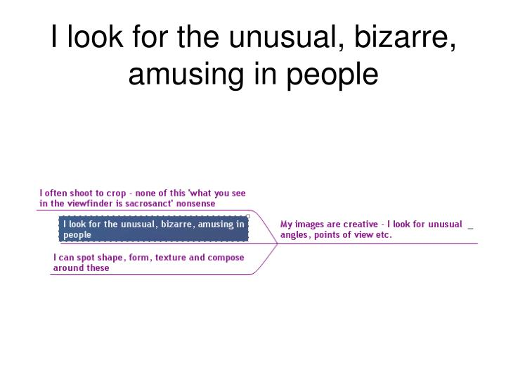 I look for the unusual, bizarre, amusing in people