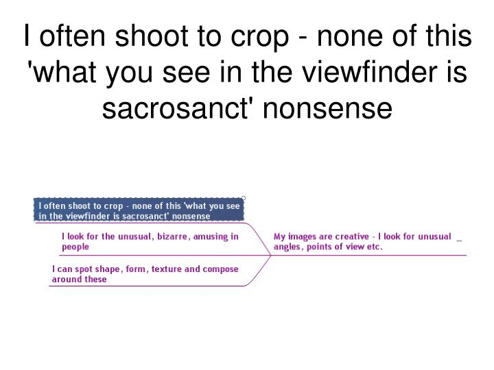 I often shoot to crop - none of this 'what you see in the viewfinder is sacrosanct' nonsense