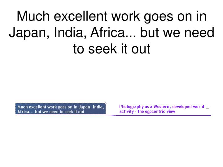Much excellent work goes on in Japan, India, Africa... but we need to seek it out