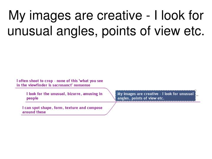 My images are creative - I look for unusual angles, points of view etc.