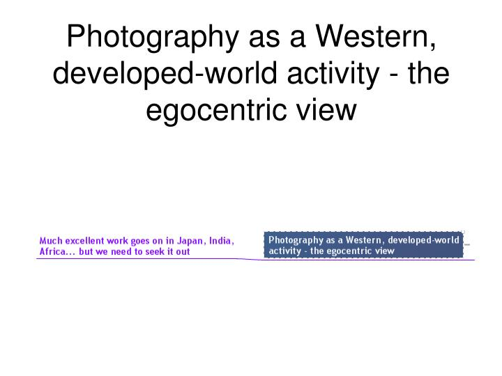 Photography as a Western, developed-world activity - the egocentric view