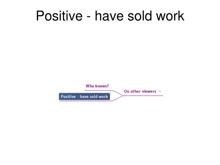 Positive - have sold work