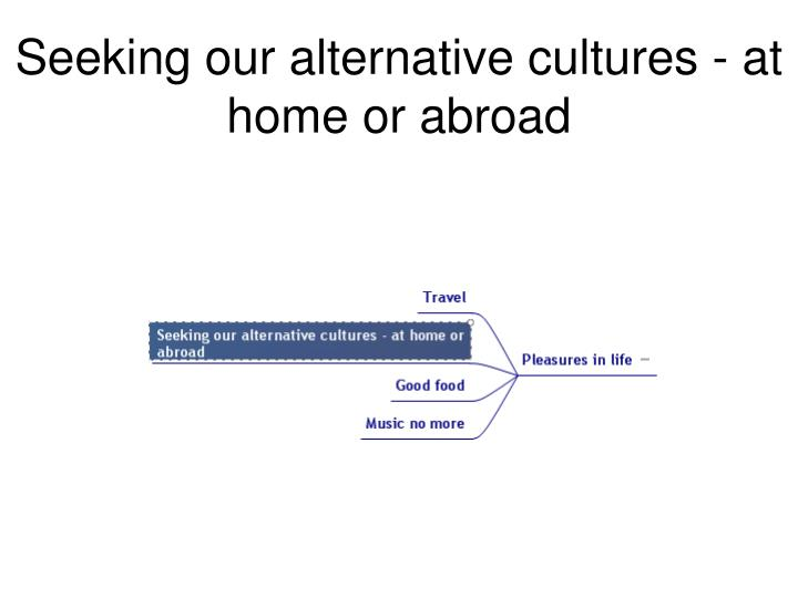 Seeking our alternative cultures - at home or abroad