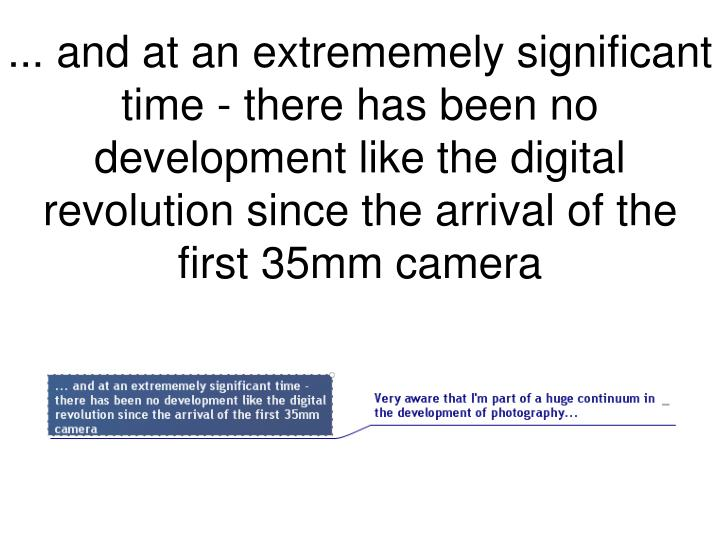 ... and at an extrememely significant time - there has been no development like the digital revolution since the arrival of the first 35mm camera
